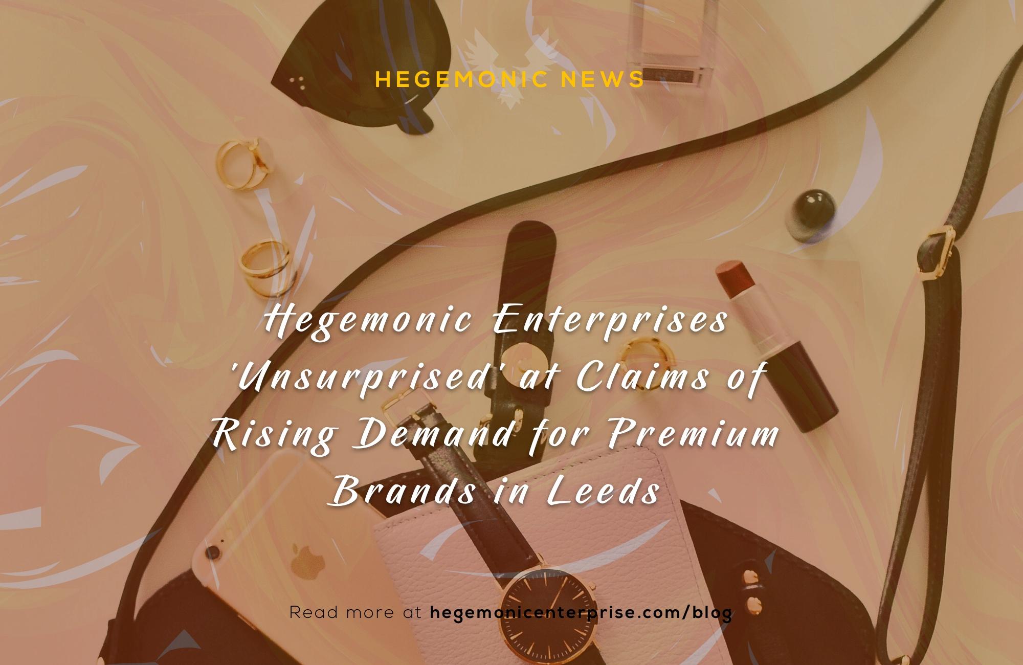 Hegemonic Enterprises 'Unsurprised' at Claims of Rising Demand for Premium Brands in Leeds