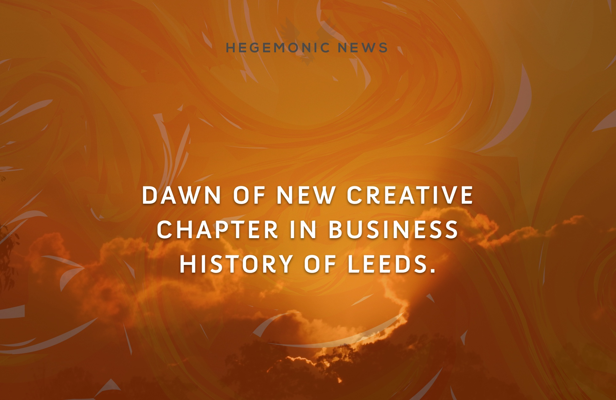 Hegemonic Enterprises declares dawn of new creative chapter in business history of Leeds.